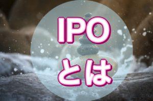 IPOの何がいいのか、IPOとは何か、IPOの始め方【新規上場株式】